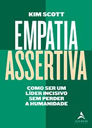 EMPATIA ASSERTIVA – COMO SER UM LÍDER INCISIVO SEM PERDER A HUMANIDADE – de KIM SCOTT